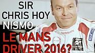 SIR CHRIS HOY- NISMO LE MANS DRIVER 2016?